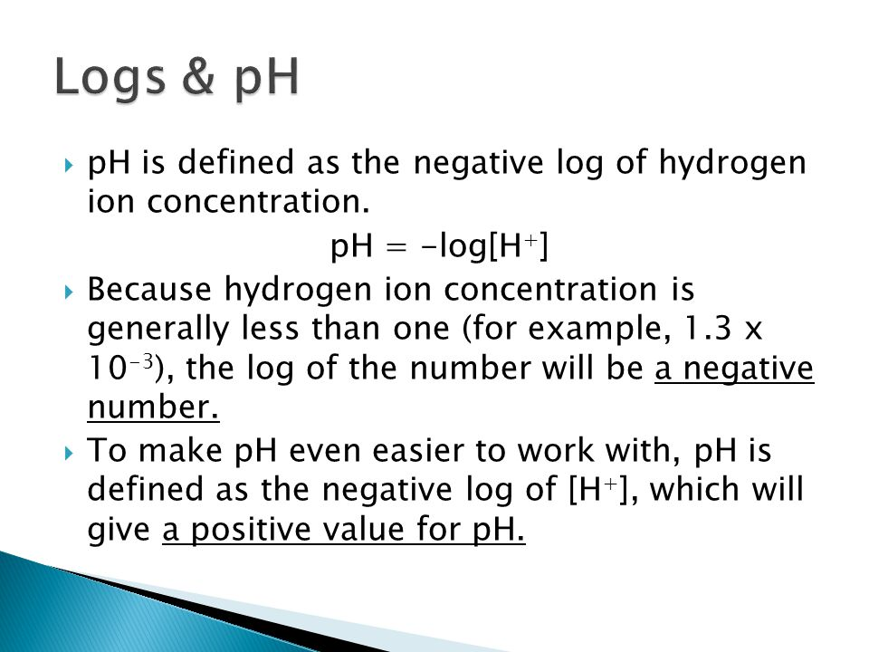 Logs & pH pH is defined as the negative log of hydrogen ion concentration. pH = -log[H+]